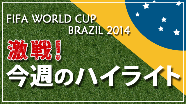 FIFA WORLD CUP BRAZIL 2014 激戦!今週のハイライト